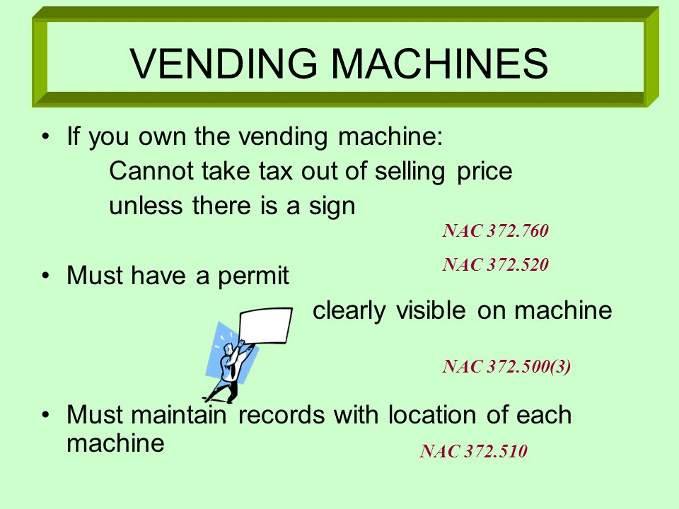 VENDING MACHINES If you own the vending machine: Cannot take tax out of selling price unless there is a sign Must have a permit clearly visible on mac