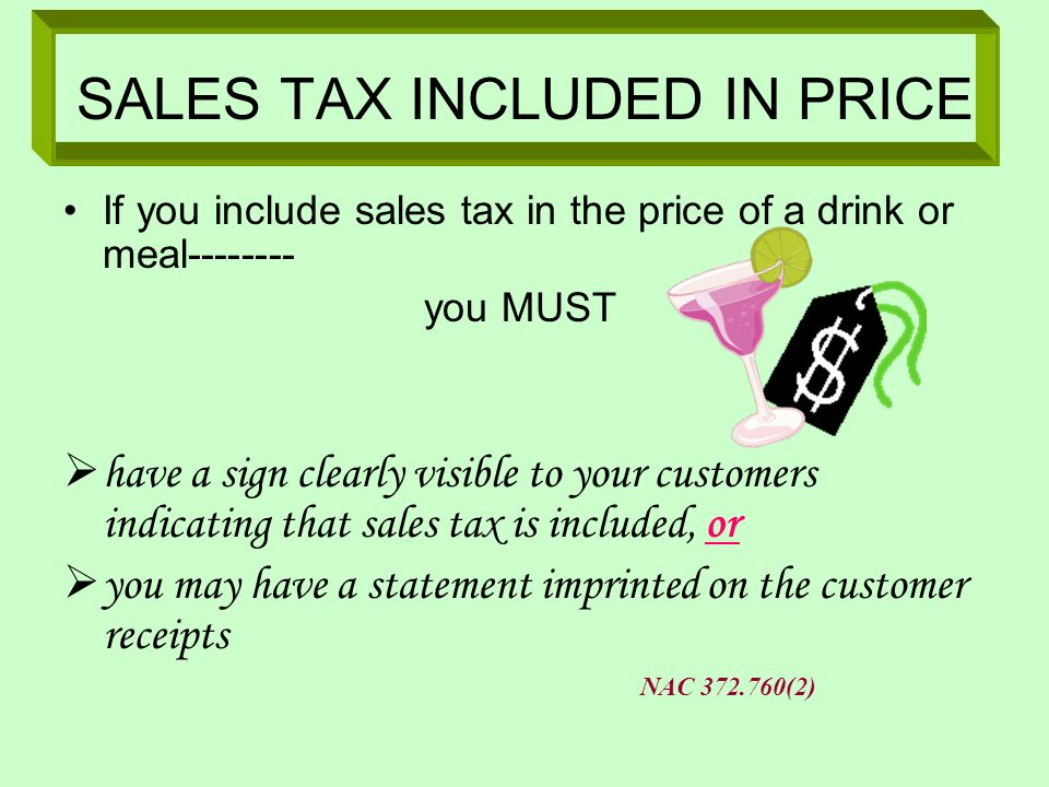 SALES TAX INCLUDED IN PRICE If you include sales tax in the price of a drink or meal-------- you MUST have a sign clearly visible to your customers in