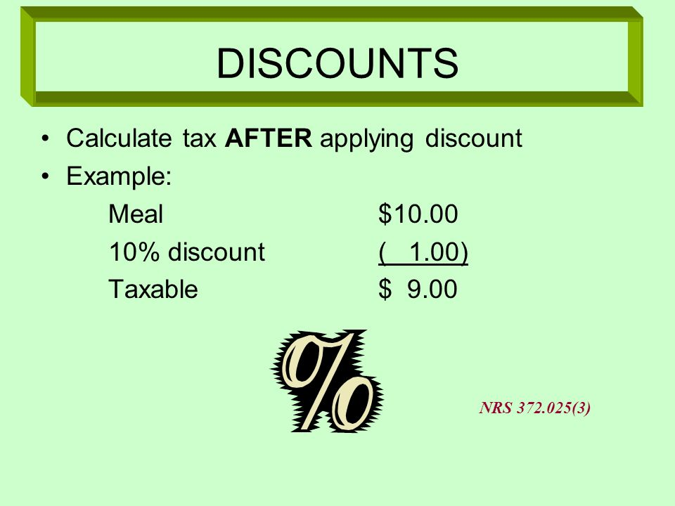 DISCOUNTS Calculate tax AFTER applying discount Example: Meal$10.00 10% discount( 1.00) Taxable$ 9.00 NRS 372.025(3)