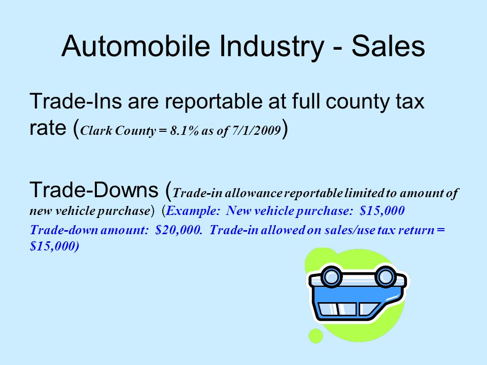 Automobile Industry - Sales Trade-Ins are reportable at full county tax rate ( Clark County = 8.1% as of 7/1/2009 ) Trade-Downs ( Trade-in allowance reportable limited to amount of new vehicle purchase ) ( Example: New vehicle purchase: $15,000 Trade-down amount: $20,000.