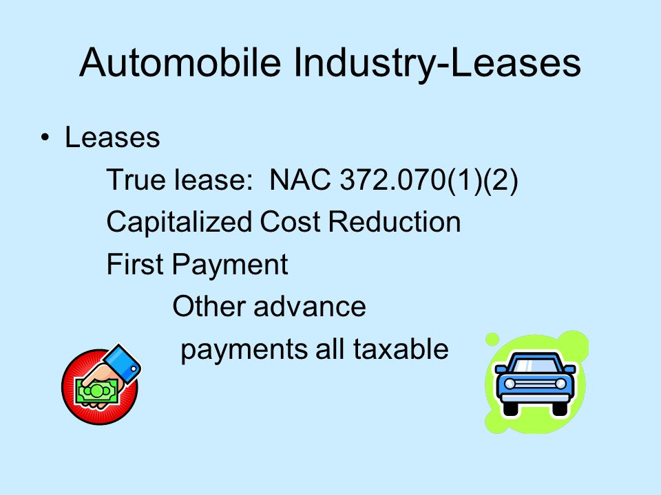 Automobile Industry-Leases Leases True lease: NAC 372.070(1)(2) Capitalized Cost Reduction First Payment Other advance payments all taxable