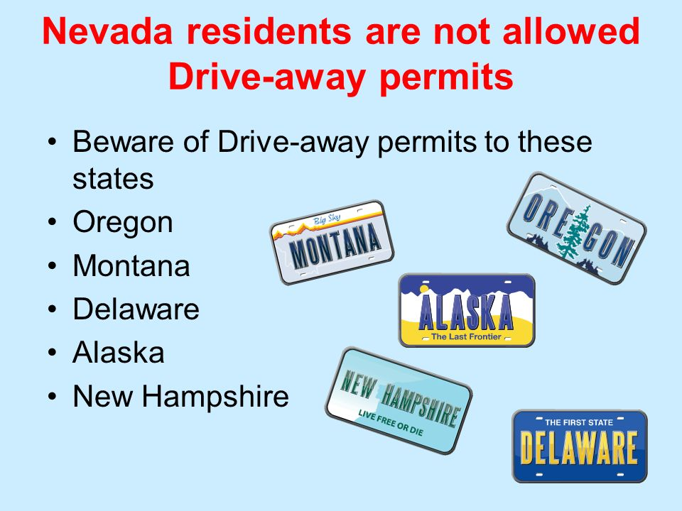 Nevada residents are not allowed Drive-away permits Beware of Drive-away permits to these states Oregon Montana Delaware Alaska New Hampshire