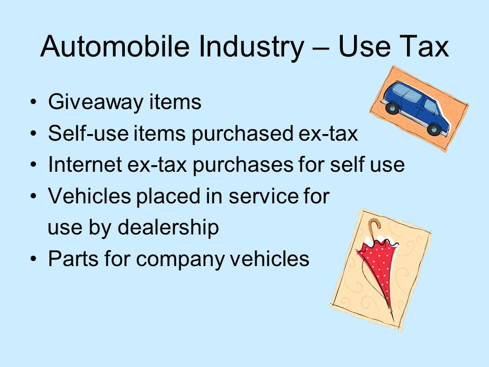 Automobile Industry – Use Tax Giveaway items Self-use items purchased ex-tax Internet ex-tax purchases for self use Vehicles placed in service for use by dealership Parts for company vehicles