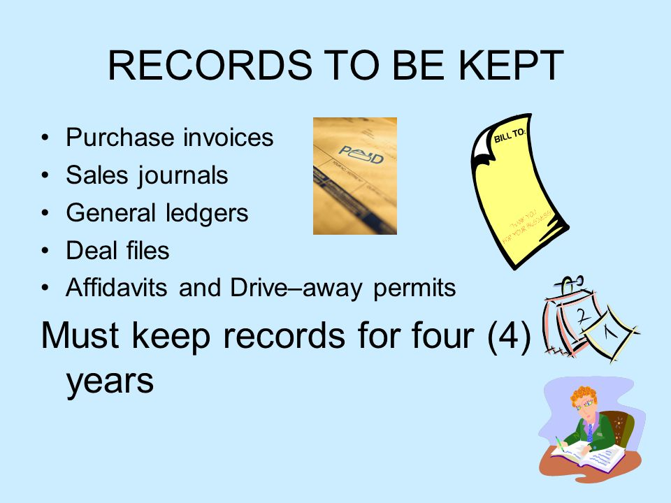 RECORDS TO BE KEPT Purchase invoices Sales journals General ledgers Deal files Affidavits and Drive–away permits Must keep records for four (4) years