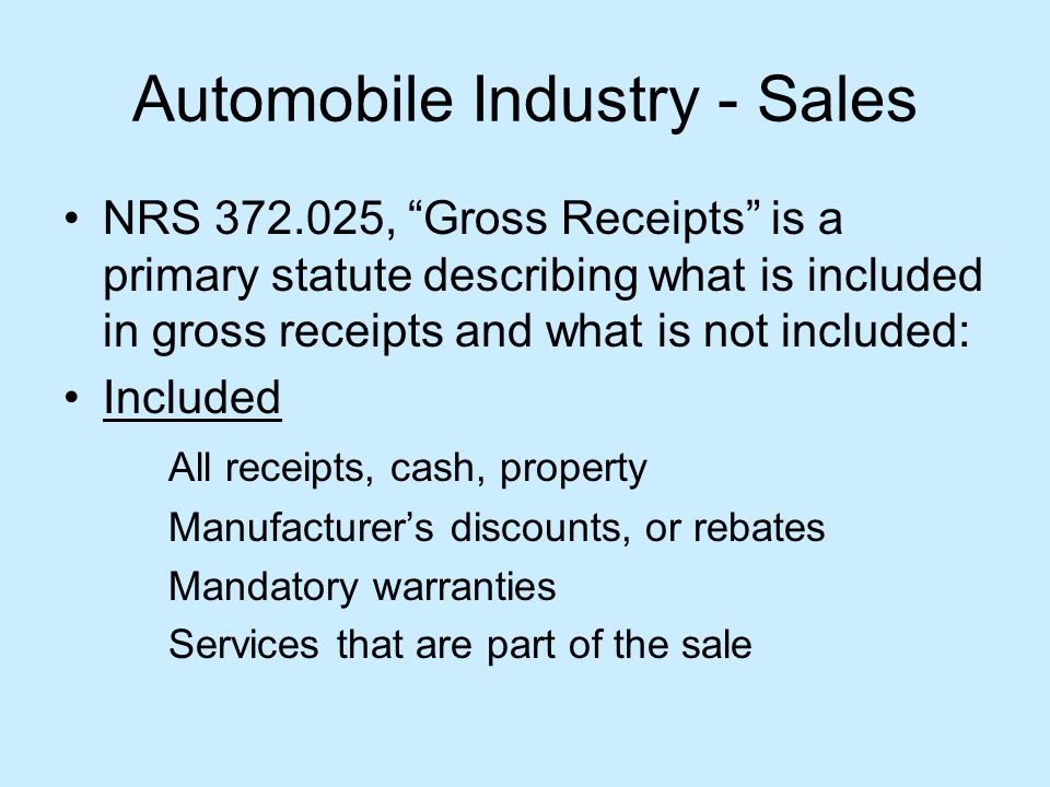 Automobile Industry - Sales NRS 372.025, Gross Receipts is a primary statute describing what is included in gross receipts and what is not included: Included All receipts, cash, property Manufacturers discounts, or rebates Mandatory warranties Services that are part of the sale