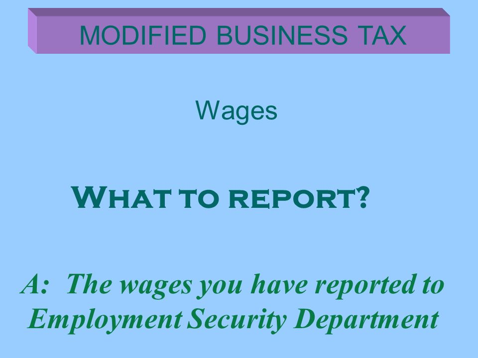 Wages MODIFIED BUSINESS TAX A: The wages you have reported to Employment Security Department What to report?