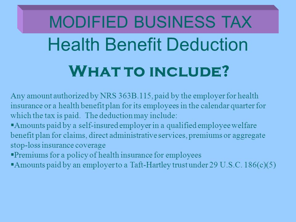 Health Benefit Deduction MODIFIED BUSINESS TAX What to include? Any amount authorized by NRS 363B.115, paid by the employer for health insurance or a