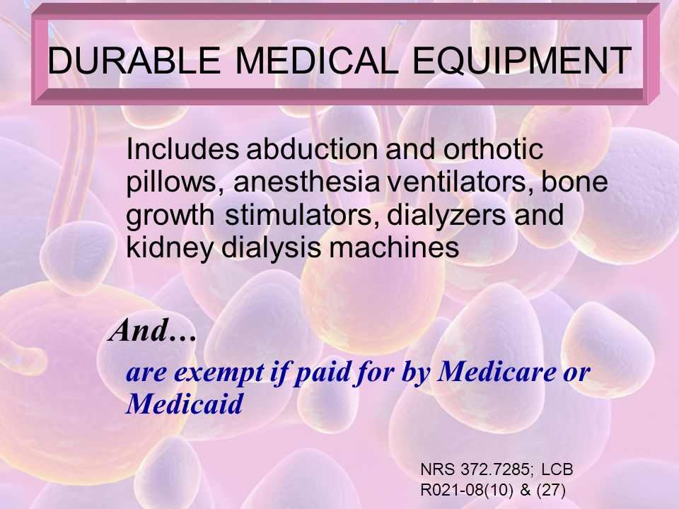 If a durable medical equipment or mobility- enhancing equipment (including glasses, contact lenses and hearing aids) has been prescribed for use by a patient AND is paid for by Medicaid or Medicare The transaction is EXEMPT from tax SALES TO GOVERNMENT ENTITIES NRS 372.7285(2)(c)