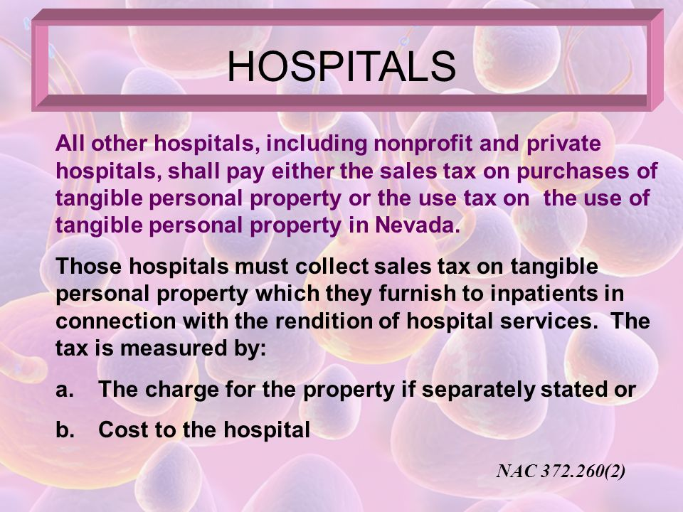 HOSPITALS A hospital that is maintained and operated by an organization exempt under NRS 372.325 does not collect sales tax on: a.Tangible personal property furnished to inpatients in connection with the rendition of hospital services b.Meals served to staff members and personnel Is a retailer of tangible personal property sold: a.To outpatients b.Through any pharmacy which operates for any purpose other than the rendition of hospital services NAC 372.260(1)
