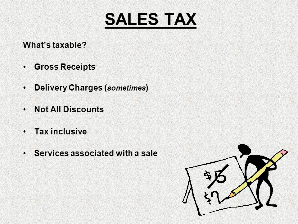 SALES TAX Whats taxable? Gross Receipts Delivery Charges ( sometimes ) Not All Discounts Tax inclusive Services associated with a sale