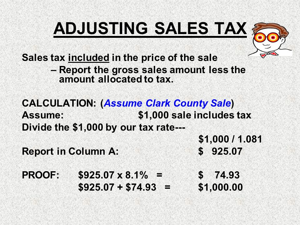 ADJUSTING SALES TAX Sales tax included in the price of the sale – Report the gross sales amount less the amount allocated to tax. CALCULATION: (Assume