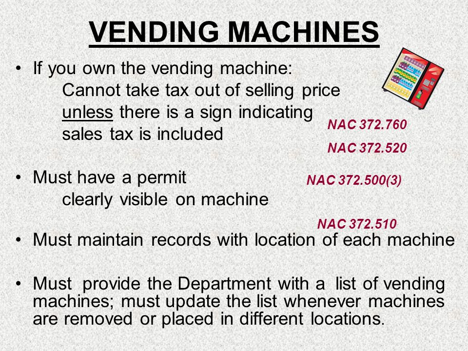 If you own the vending machine: Cannot take tax out of selling price unless there is a sign indicating sales tax is included Must have a permit clearl