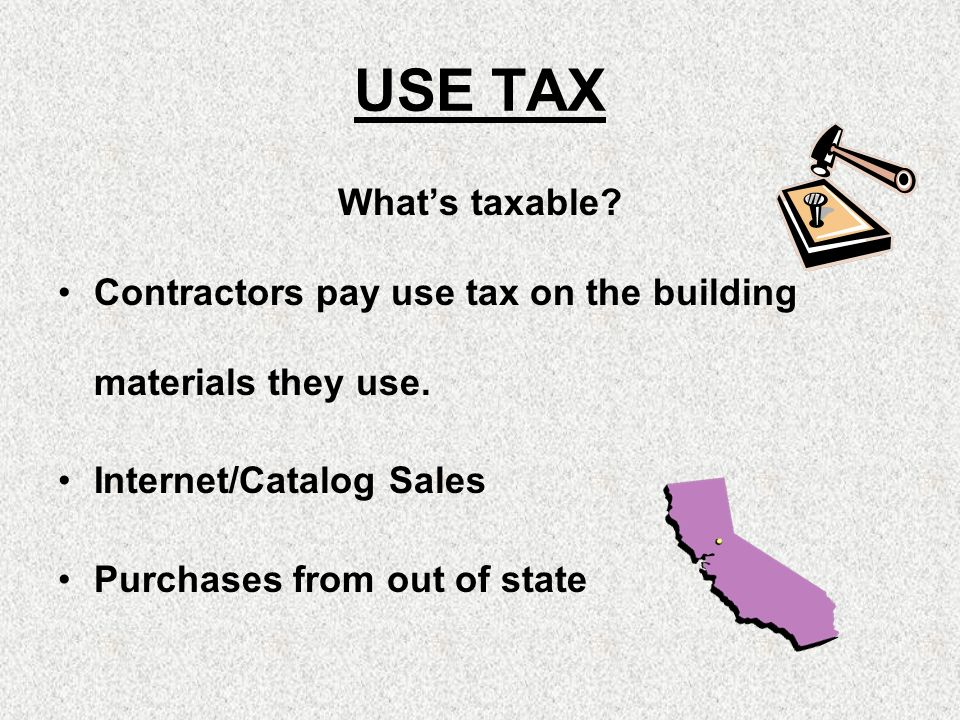 USE TAX Whats taxable? Contractors pay use tax on the building materials they use. Internet/Catalog Sales Purchases from out of state