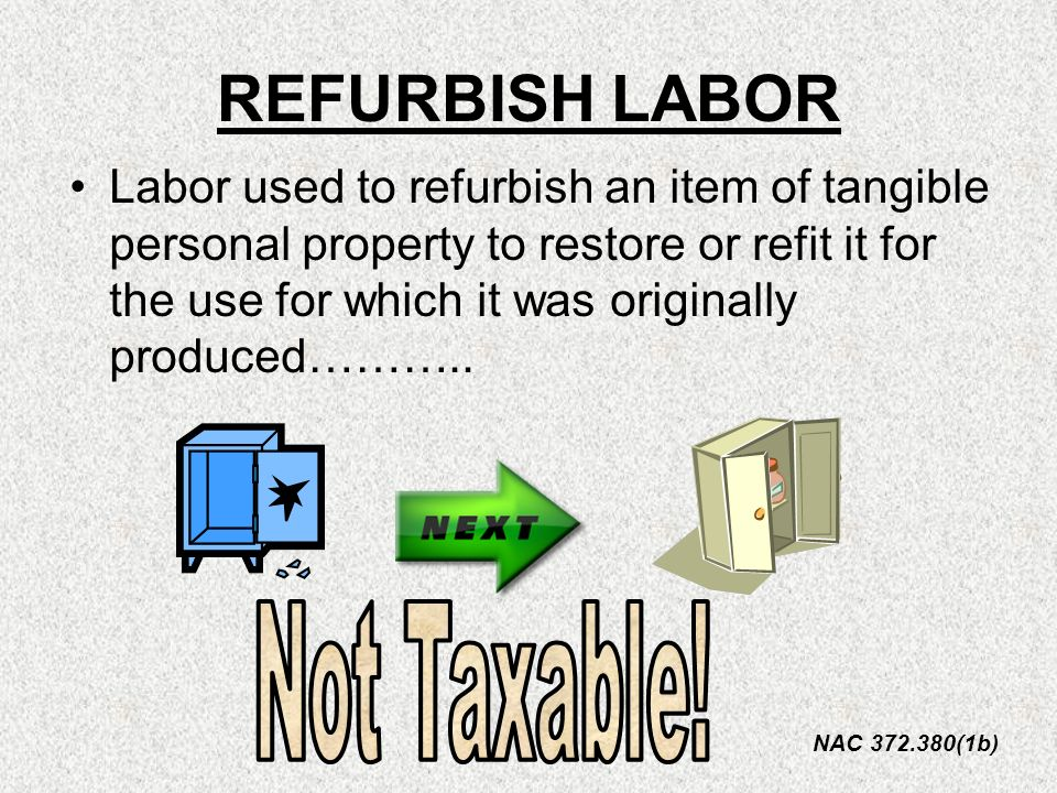 Labor used to refurbish an item of tangible personal property to restore or refit it for the use for which it was originally produced……….. NAC 372.380