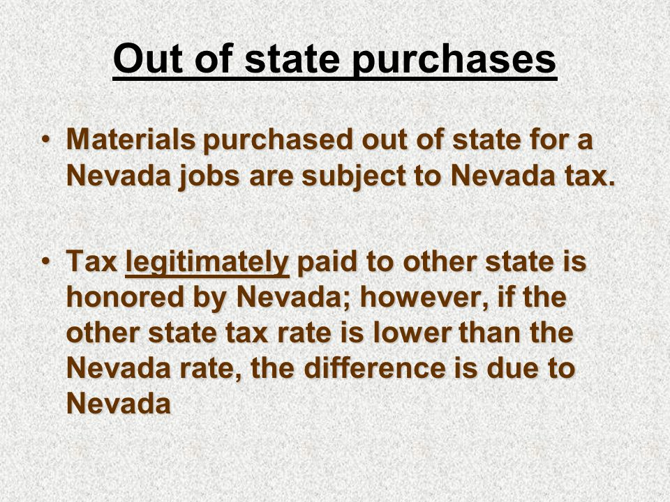 Materials purchased out of state for a Nevada jobs are subject to Nevada tax.Materials purchased out of state for a Nevada jobs are subject to Nevada