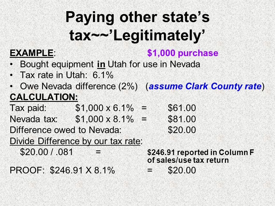 Paying other states tax~~Legitimately EXAMPLE: $1,000 purchase Bought equipment in Utah for use in Nevada Tax rate in Utah: 6.1% Owe Nevada difference