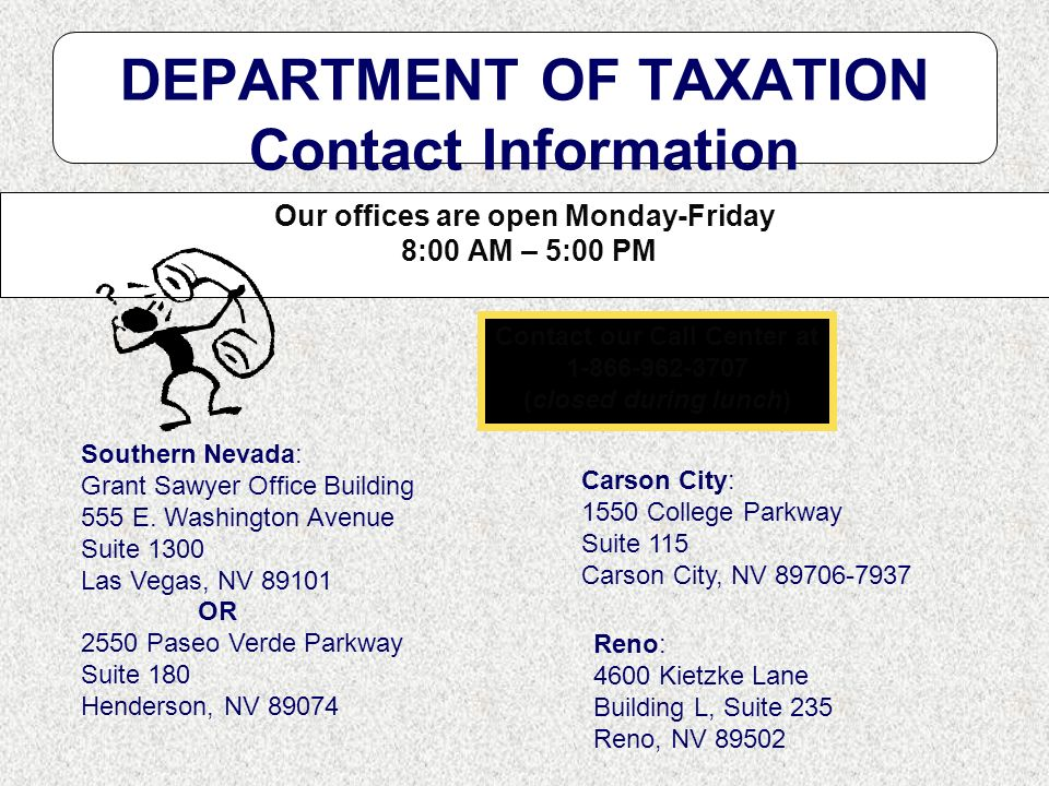 DEPARTMENT OF TAXATION Contact Information Our offices are open Monday-Friday 8:00 AM – 5:00 PM Southern Nevada: Grant Sawyer Office Building 555 E. W