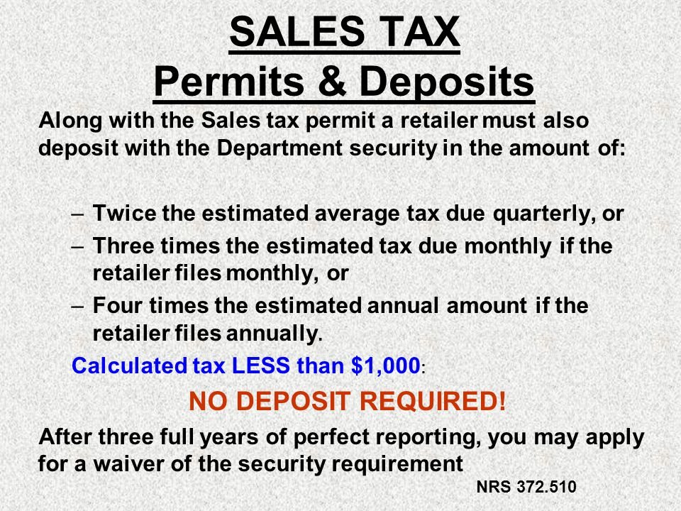 SALES TAX Permits & Deposits Along with the Sales tax permit a retailer must also deposit with the Department security in the amount of: –Twice the es