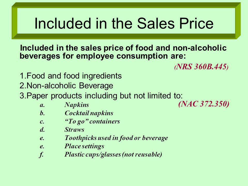 Included in the Sales Price Included in the sales price of food and non-alcoholic beverages for employee consumption are: 1.Food and food ingredients 2.Non-alcoholic Beverage 3.Paper products including but not limited to: a.Napkins b.Cocktail napkins c.To go containers d.Straws e.