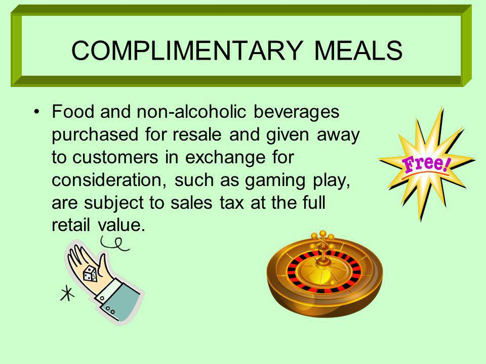 COMPLIMENTARY MEALS Food and non-alcoholic beverages purchased for resale and given away to customers in exchange for consideration, such as gaming play, are subject to sales tax at the full retail value.