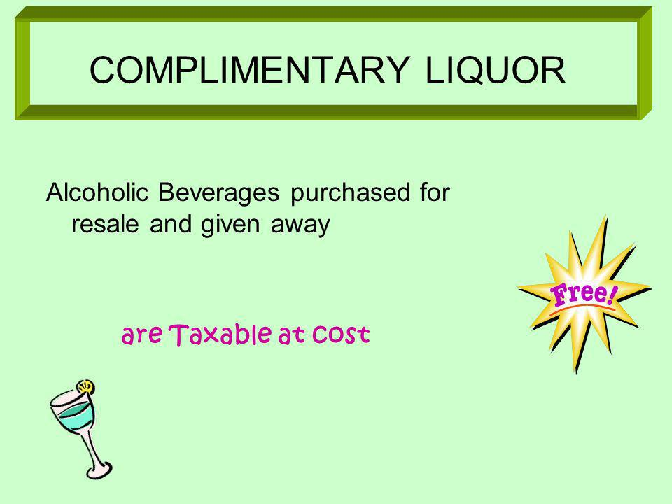 COMPLIMENTARY LIQUOR Alcoholic Beverages purchased for resale and given away are Taxable at cost