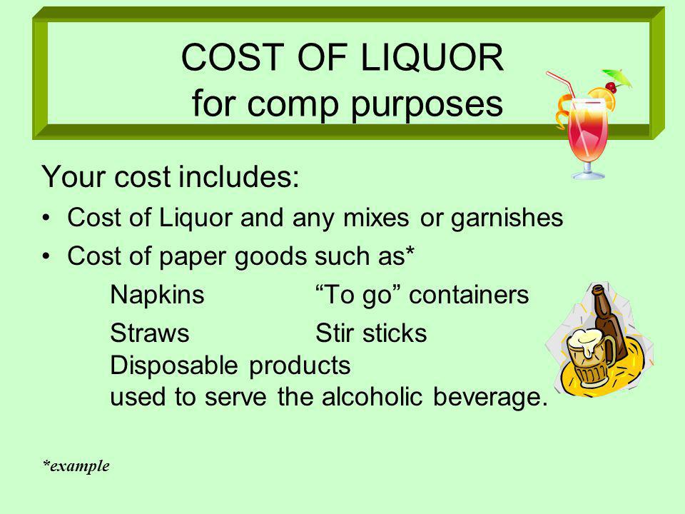 COST OF LIQUOR for comp purposes Your cost includes: Cost of Liquor and any mixes or garnishes Cost of paper goods such as* NapkinsTo go containers StrawsStir sticks Disposable products used to serve the alcoholic beverage.