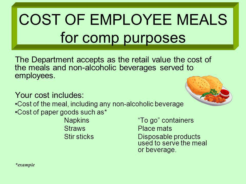 COST OF EMPLOYEE MEALS for comp purposes The Department accepts as the retail value the cost of the meals and non-alcoholic beverages served to employ