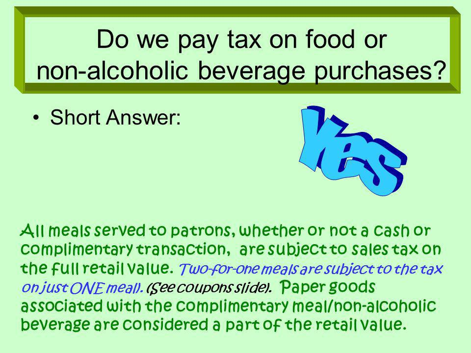 Do we pay tax on food or non-alcoholic beverage purchases? Short Answer: All meals served to patrons, whether or not a cash or complimentary transacti