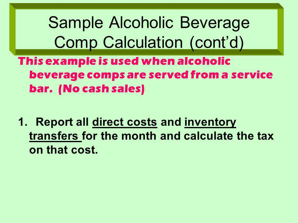Sample Alcoholic Beverage Comp Calculation (contd) This example is used when alcoholic beverage comps are served from a service bar. (No cash sales) 1