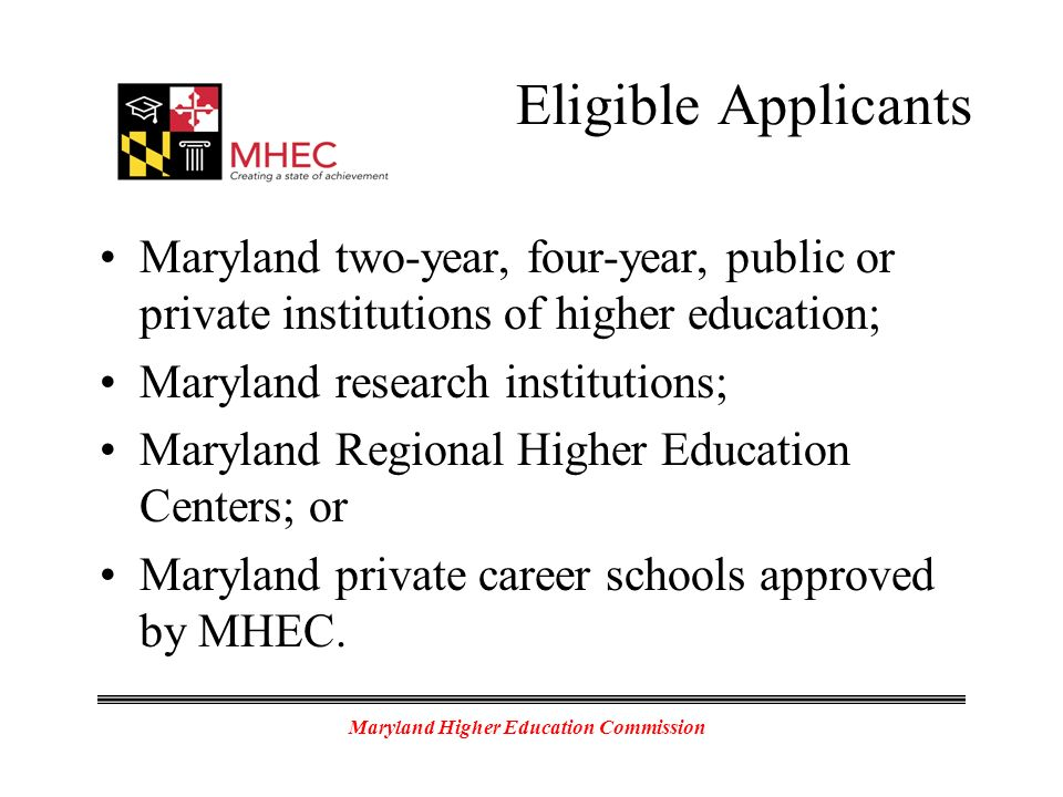 Maryland Higher Education Commission Eligible Applicants Maryland two-year, four-year, public or private institutions of higher education; Maryland research institutions; Maryland Regional Higher Education Centers; or Maryland private career schools approved by MHEC.