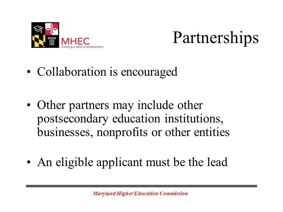 Maryland Higher Education Commission Partnerships Collaboration is encouraged Other partners may include other postsecondary education institutions, businesses, nonprofits or other entities An eligible applicant must be the lead