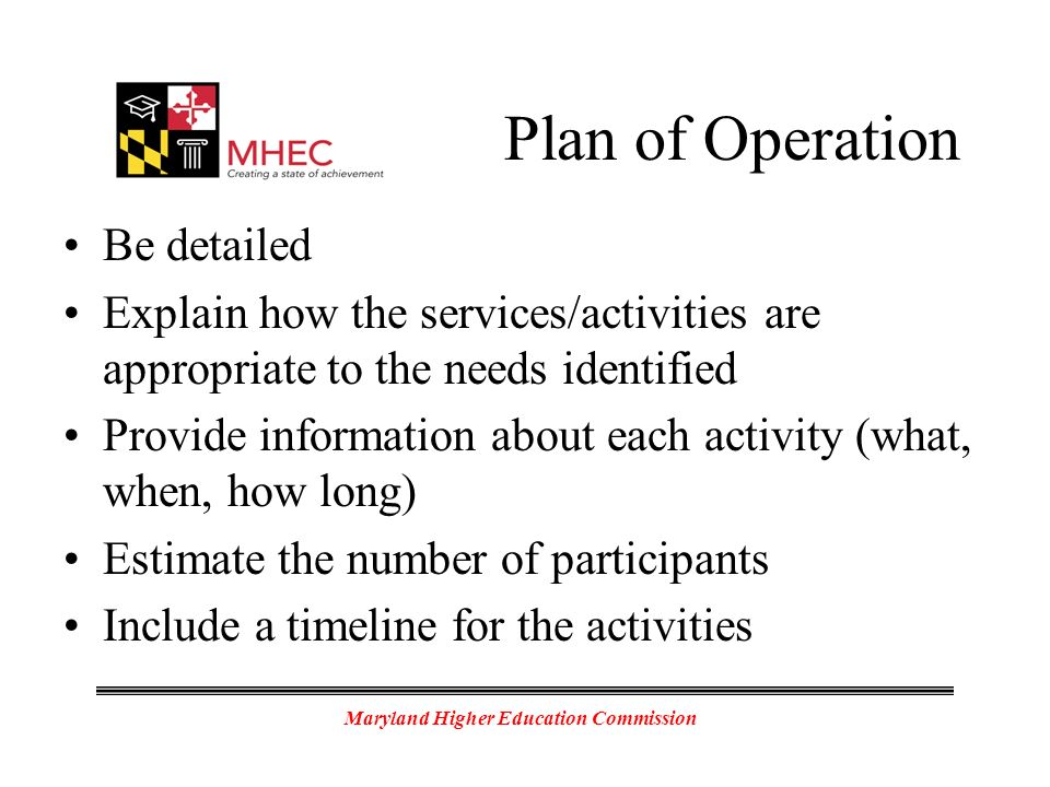 Maryland Higher Education Commission Plan of Operation Be detailed Explain how the services/activities are appropriate to the needs identified Provide information about each activity (what, when, how long) Estimate the number of participants Include a timeline for the activities