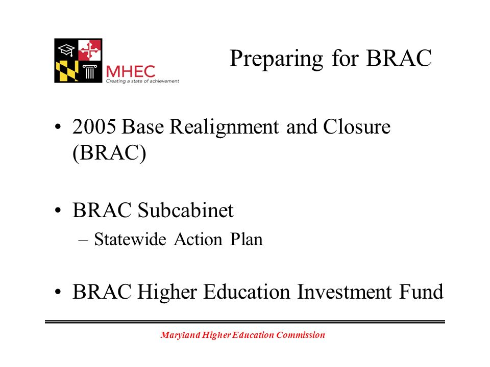 Maryland Higher Education Commission Preparing for BRAC 2005 Base Realignment and Closure (BRAC) BRAC Subcabinet –Statewide Action Plan BRAC Higher Education Investment Fund