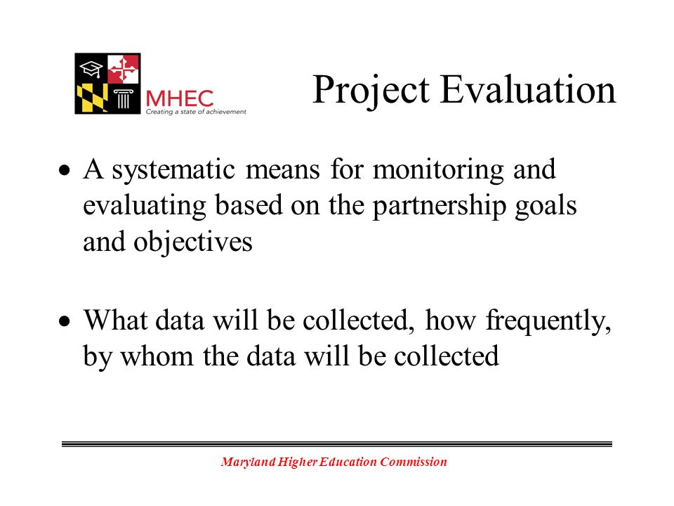 Maryland Higher Education Commission Project Evaluation A systematic means for monitoring and evaluating based on the partnership goals and objectives What data will be collected, how frequently, by whom the data will be collected