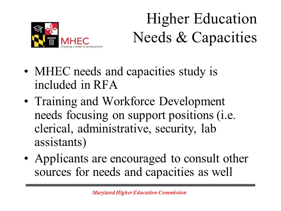 Maryland Higher Education Commission Higher Education Needs & Capacities MHEC needs and capacities study is included in RFA Training and Workforce Development needs focusing on support positions (i.e.