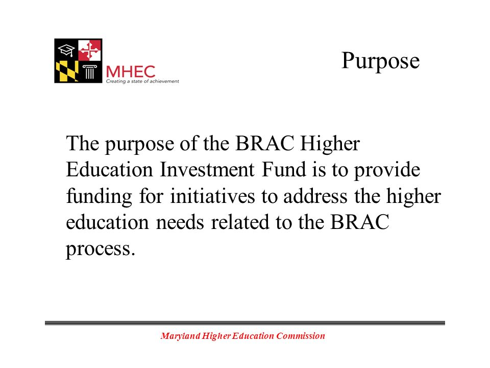 Maryland Higher Education Commission Purpose The purpose of the BRAC Higher Education Investment Fund is to provide funding for initiatives to address the higher education needs related to the BRAC process.