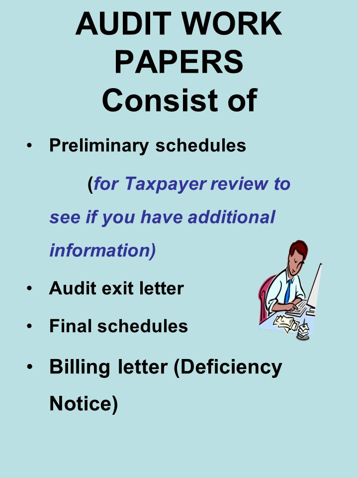 AUDIT WORK PAPERS Consist of Preliminary schedules (for Taxpayer review to see if you have additional information) Audit exit letter Final schedules B