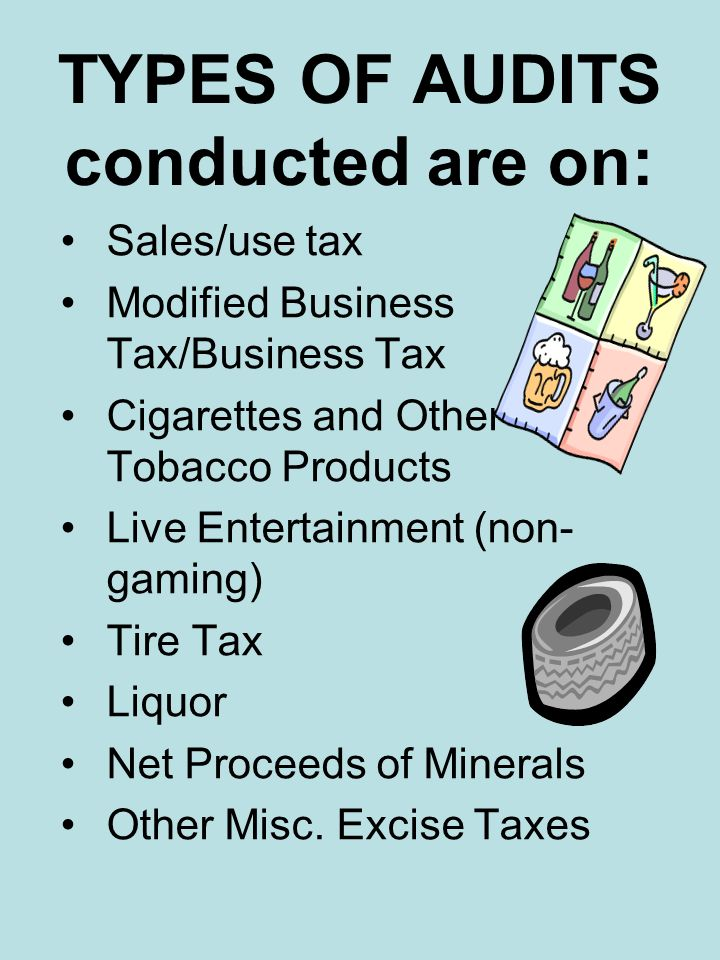 TYPES OF AUDITS conducted are on: Sales/use tax Modified Business Tax/Business Tax Cigarettes and Other Tobacco Products Live Entertainment (non- gami