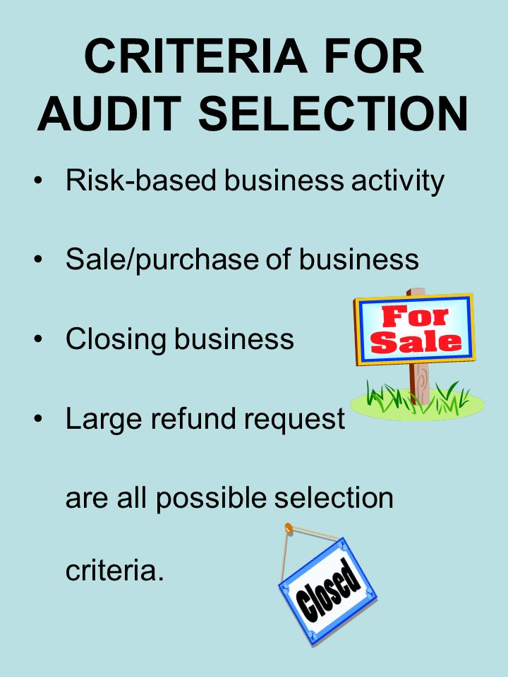 CRITERIA FOR AUDIT SELECTION Risk-based business activity Sale/purchase of business Closing business Large refund request are all possible selection c
