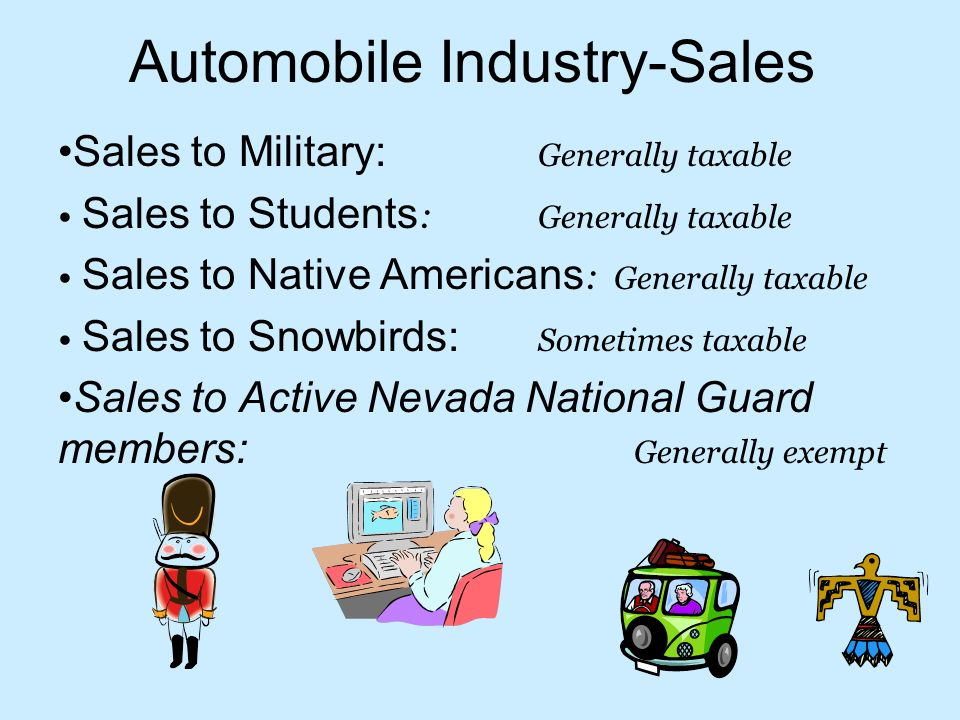 Automobile Industry-Sales Sales to Military: Generally taxable Sales to Students : Generally taxable Sales to Native Americans : Generally taxable Sales to Snowbirds: Sometimes taxable Sales to Active Nevada National Guard members: Generally exempt