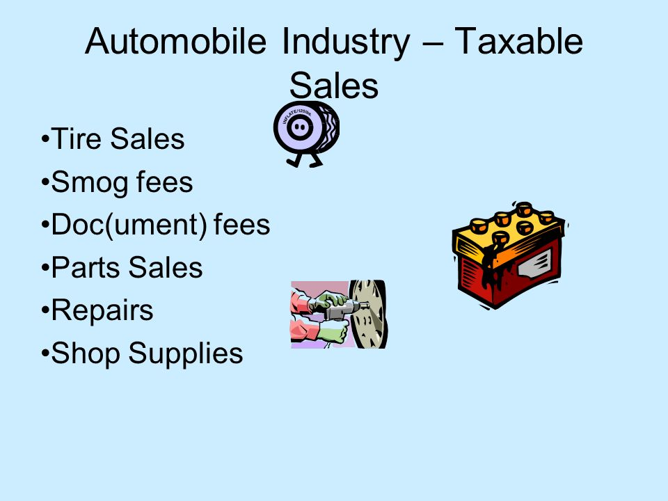 Automobile Industry – Taxable Sales Tire Sales Smog fees Doc(ument) fees Parts Sales Repairs Shop Supplies
