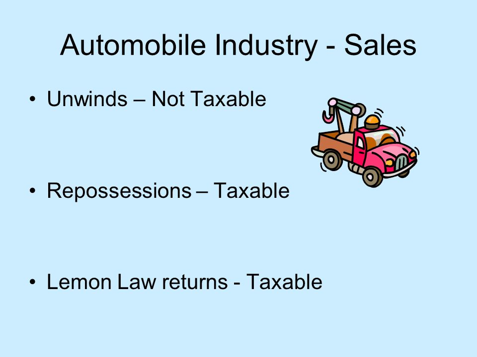 Automobile Industry - Sales Unwinds – Not Taxable Repossessions – Taxable Lemon Law returns - Taxable