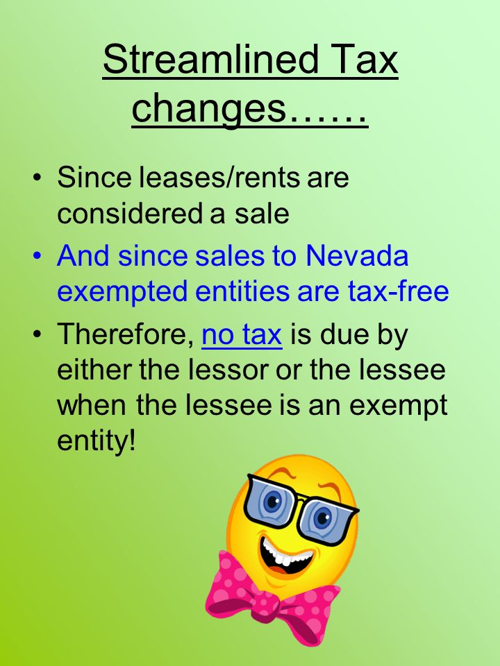 Streamlined Tax changes…… Since leases/rents are considered a sale And since sales to Nevada exempted entities are tax-free Therefore, no tax is due by either the lessor or the lessee when the lessee is an exempt entity!