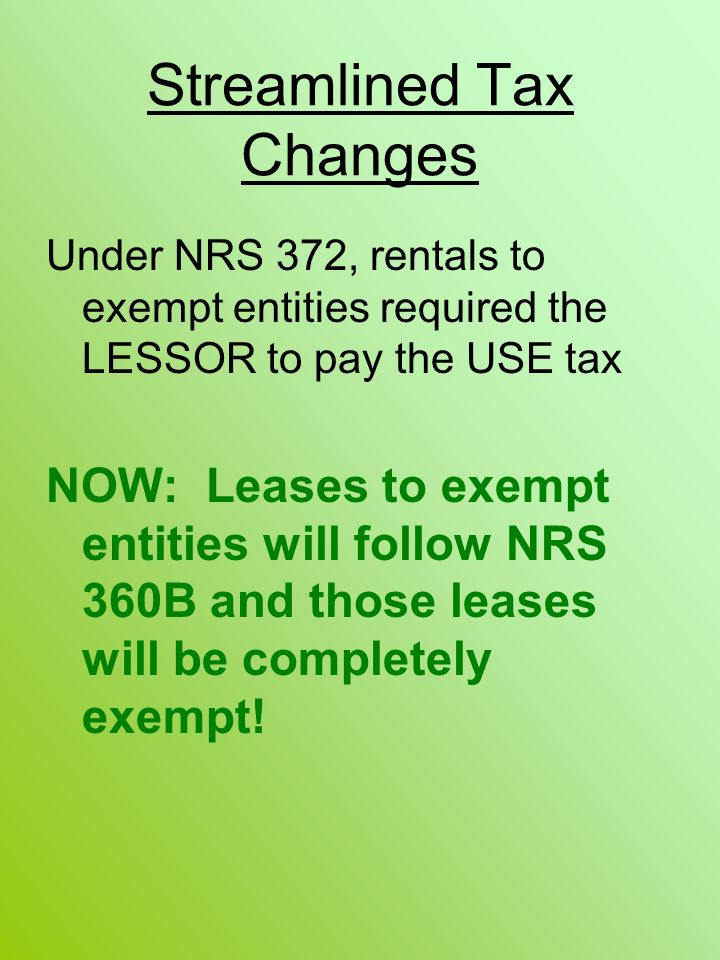 Streamlined Tax Changes Under NRS 372, rentals to exempt entities required the LESSOR to pay the USE tax NOW: Leases to exempt entities will follow NRS 360B and those leases will be completely exempt!