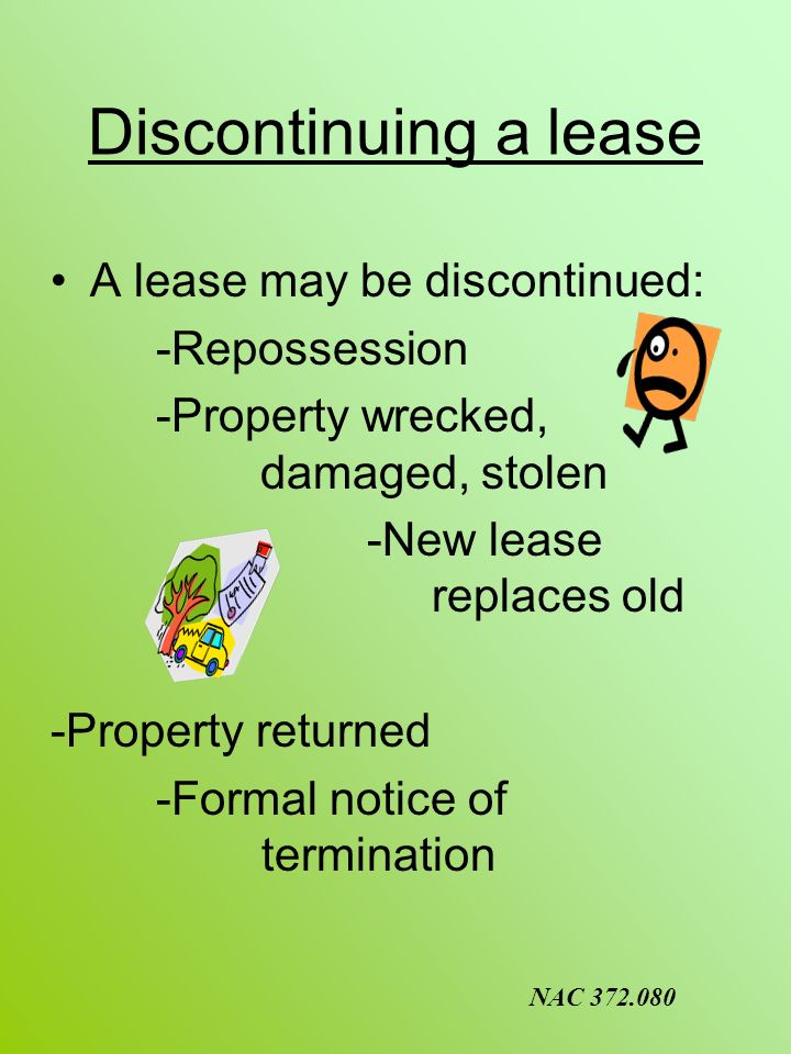 Discontinuing a lease A lease may be discontinued: -Repossession -Property wrecked, damaged, stolen -New lease replaces old -Property returned -Formal