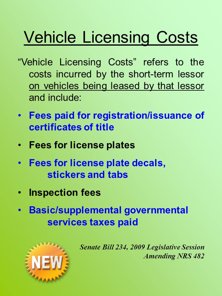 Vehicle Licensing Costs Vehicle Licensing Costs refers to the costs incurred by the short-term lessor on vehicles being leased by that lessor and include: Fees paid for registration/issuance of certificates of title Fees for license plates Fees for license plate decals, stickers and tabs Inspection fees Basic/supplemental governmental services taxes paid Senate Bill 234, 2009 Legislative Session Amending NRS 482