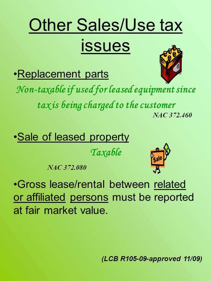 Other Sales/Use tax issues Replacement parts Non-taxable if used for leased equipment since tax is being charged to the customer Sale of leased property Taxable Gross lease/rental between related or affiliated persons must be reported at fair market value.