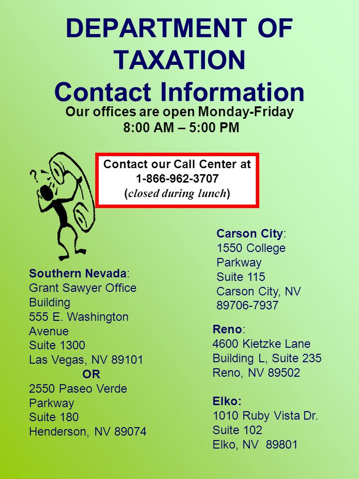 DEPARTMENT OF TAXATION Contact Information Our offices are open Monday-Friday 8:00 AM – 5:00 PM Southern Nevada: Grant Sawyer Office Building 555 E.