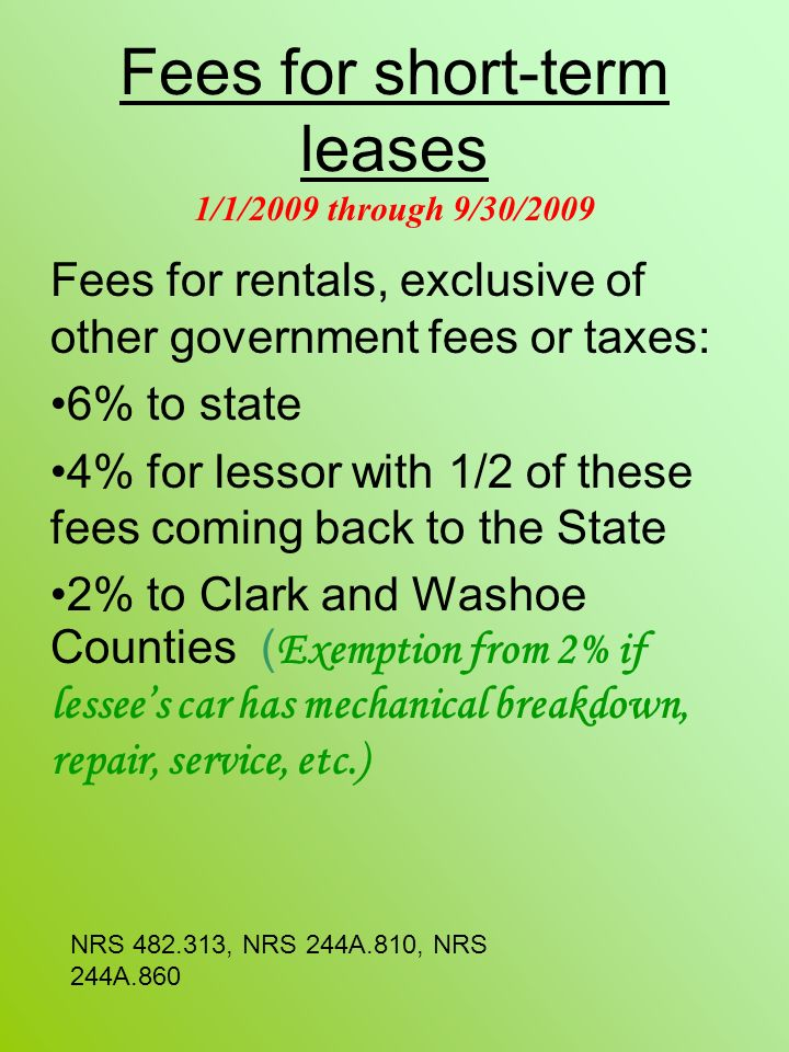 Fees for short-term leases 1/1/2009 through 9/30/2009 Fees for rentals, exclusive of other government fees or taxes: 6% to state 4% for lessor with 1/2 of these fees coming back to the State 2% to Clark and Washoe Counties ( Exemption from 2% if lessees car has mechanical breakdown, repair, service, etc.) NRS 482.313, NRS 244A.810, NRS 244A.860