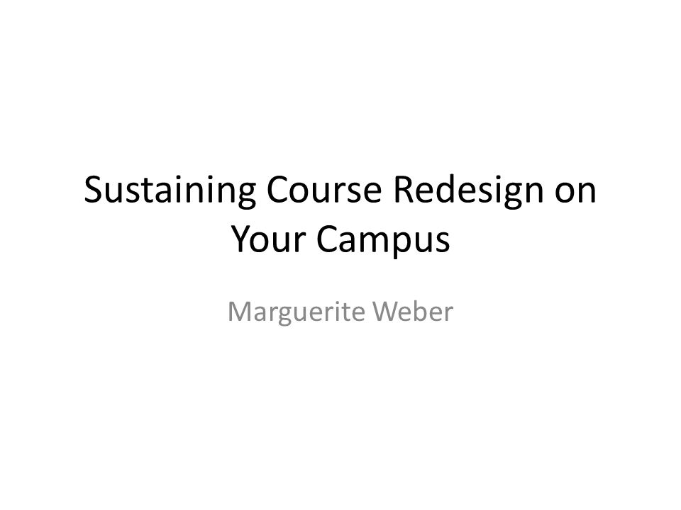 Sustaining Course Redesign on Your Campus Marguerite Weber